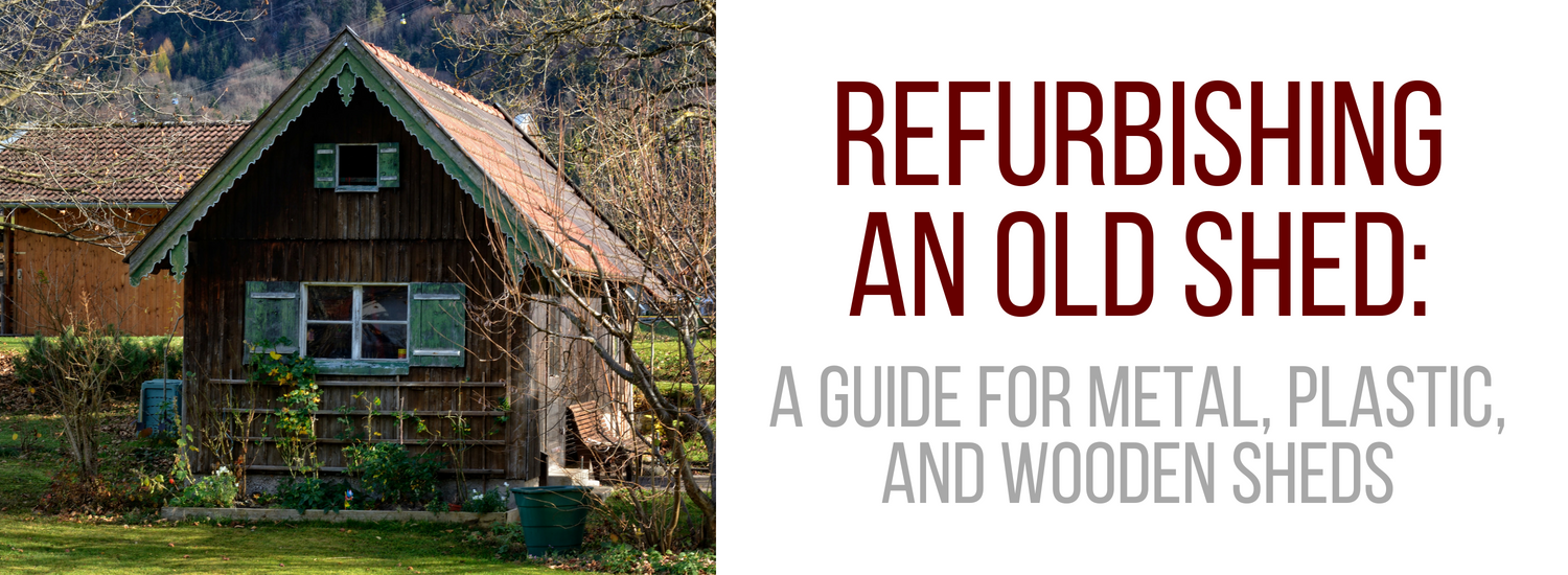 Refurbishing An Old Shed: A Guide For Metal, Plastic, and Wooden Sheds